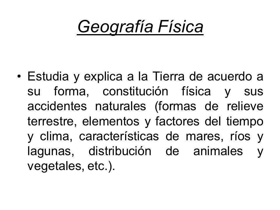 Geografía Física Estudia y explica a la Tierra de acuerdo a su forma, constitución física y sus accidentes naturales (formas de relieve terrestre, ele