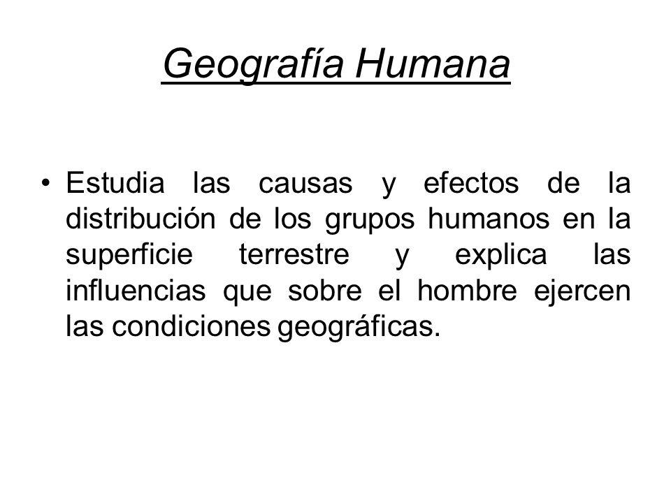 Geografía Humana Estudia las causas y efectos de la distribución de los grupos humanos en la superficie terrestre y explica las influencias que sobre el hombre ejercen las condiciones geográficas.