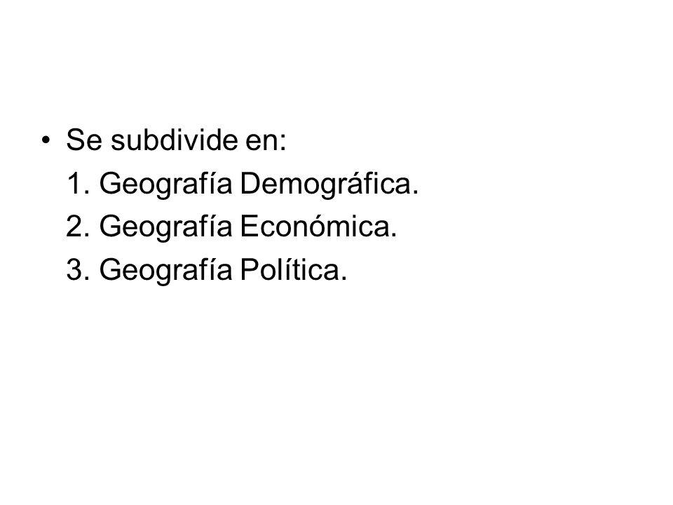 Se subdivide en: 1. Geografía Demográfica. 2. Geografía Económica. 3. Geografía Política.