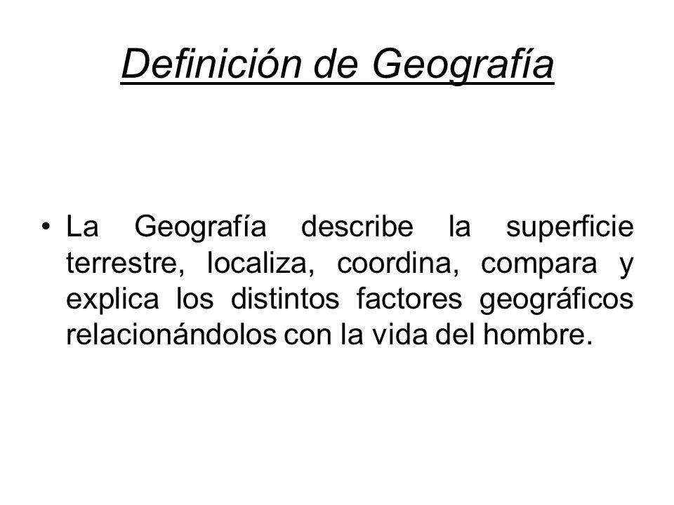 Definición de Geografía La Geografía describe la superficie terrestre, localiza, coordina, compara y explica los distintos factores geográficos relacionándolos con la vida del hombre.