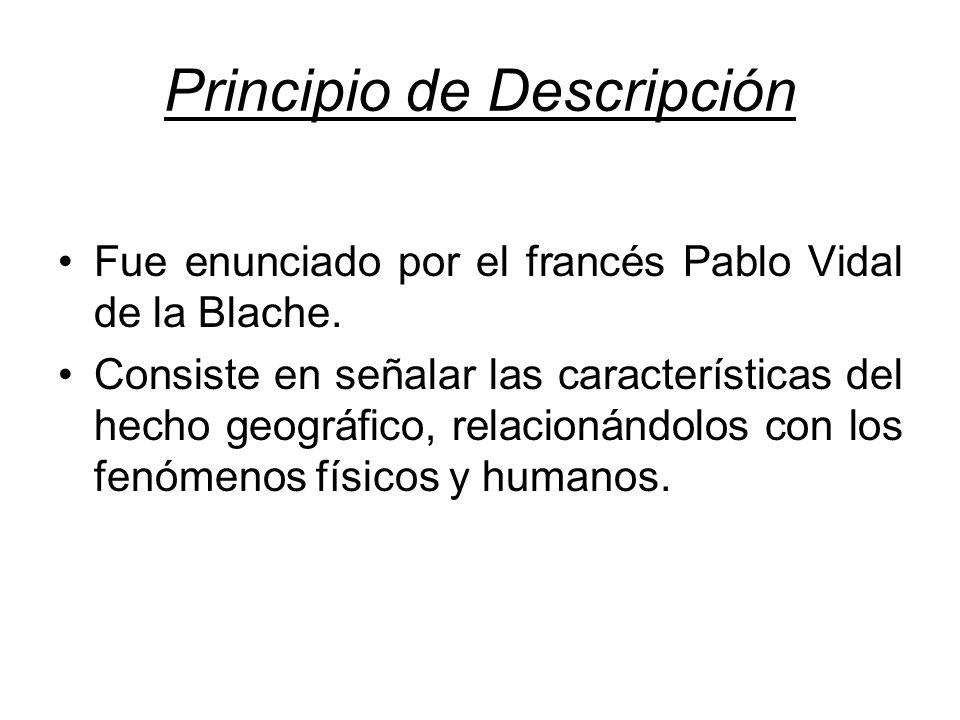 Principio de Descripción Fue enunciado por el francés Pablo Vidal de la Blache. Consiste en señalar las características del hecho geográfico, relacion