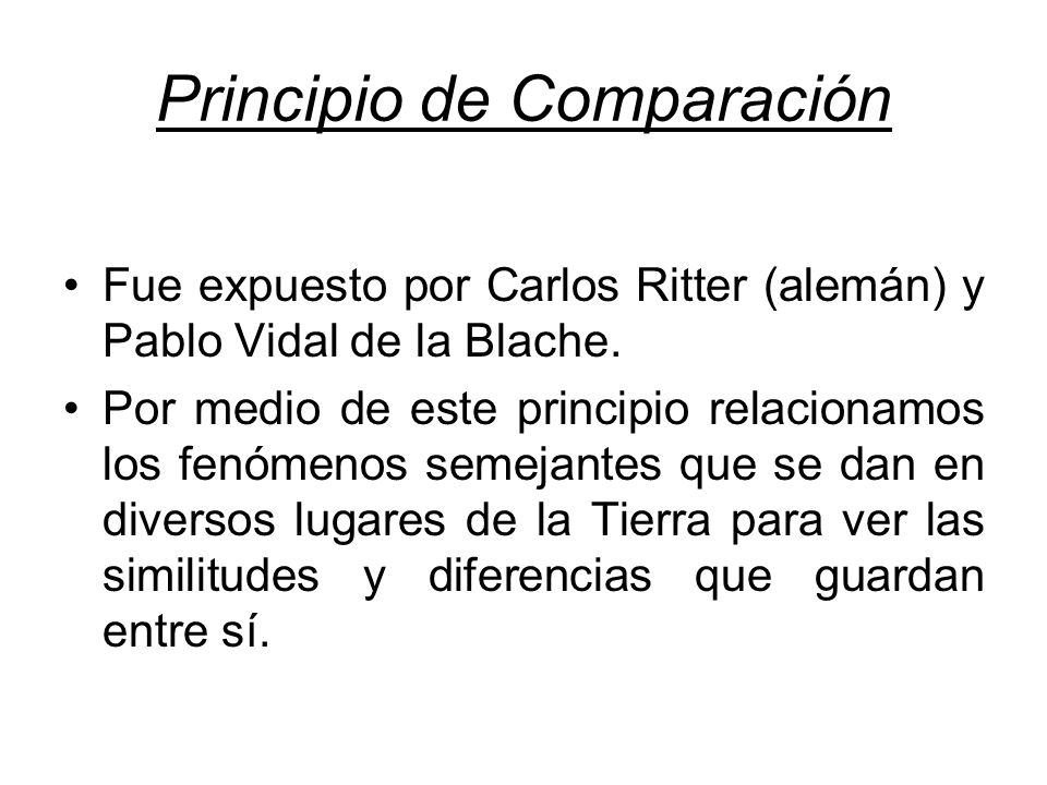 Principio de Comparación Fue expuesto por Carlos Ritter (alemán) y Pablo Vidal de la Blache. Por medio de este principio relacionamos los fenómenos se