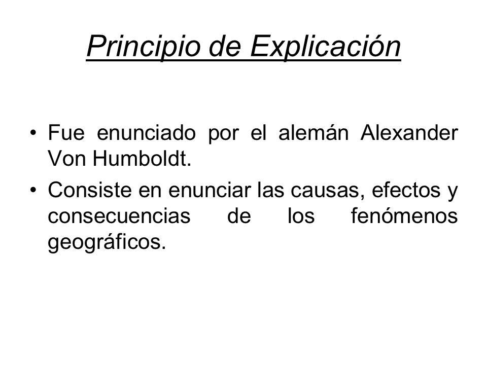 Principio de Explicación Fue enunciado por el alemán Alexander Von Humboldt. Consiste en enunciar las causas, efectos y consecuencias de los fenómenos