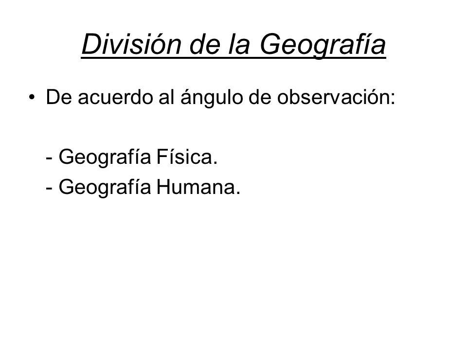 División de la Geografía De acuerdo al ángulo de observación: - Geografía Física. - Geografía Humana.