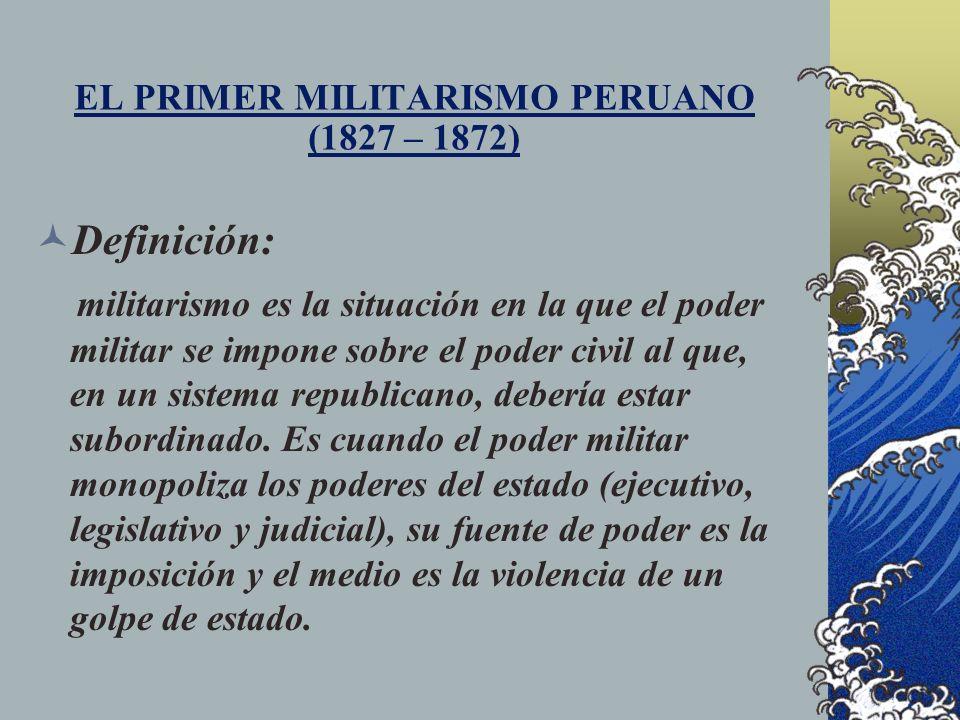 EL PRIMER MILITARISMO PERUANO (1827 – 1872) CAUSAS: La debilidad de la clase dominante peruana que solo representaba a 1 de cada 10 habitantes del Perú y que no pudo o no supo organizarse políticamente para gobernar a 9 de cada 10 peruanos que, por decisión de la minoría, estarían excluidos de la ciudadanía.