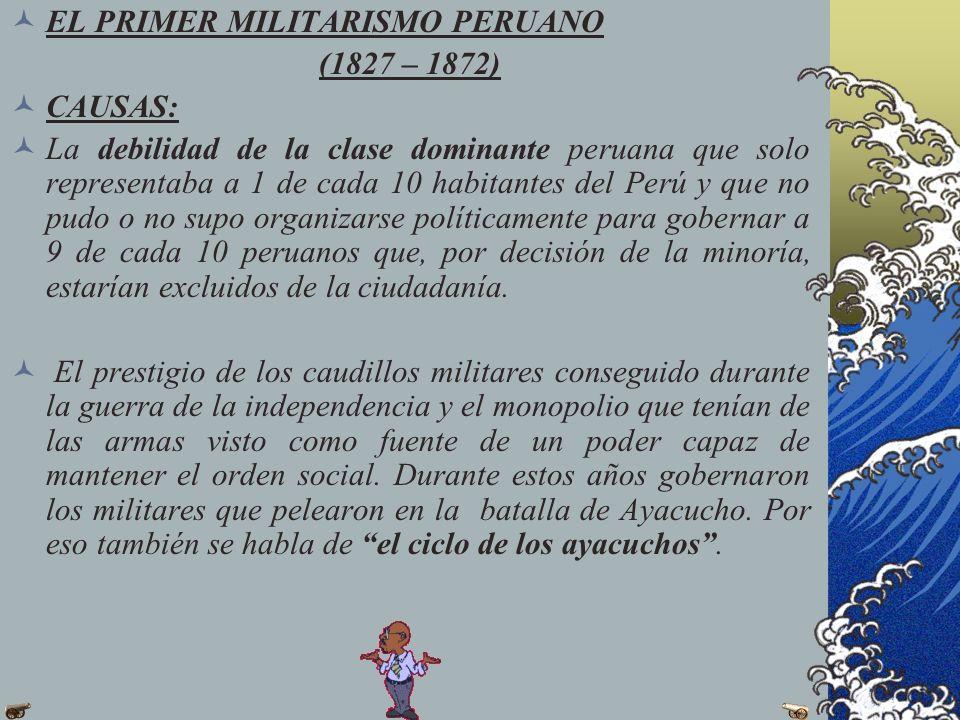 EL PRIMER MILITARISMO PERUANO (1827 – 1872) CAUSAS: La debilidad de la clase dominante peruana que solo representaba a 1 de cada 10 habitantes del Per