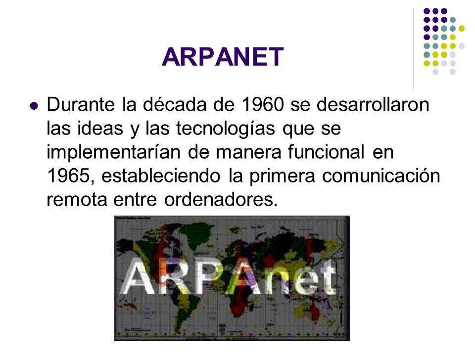 ARPANET Durante la década de 1960 se desarrollaron las ideas y las tecnologías que se implementarían de manera funcional en 1965, estableciendo la pri