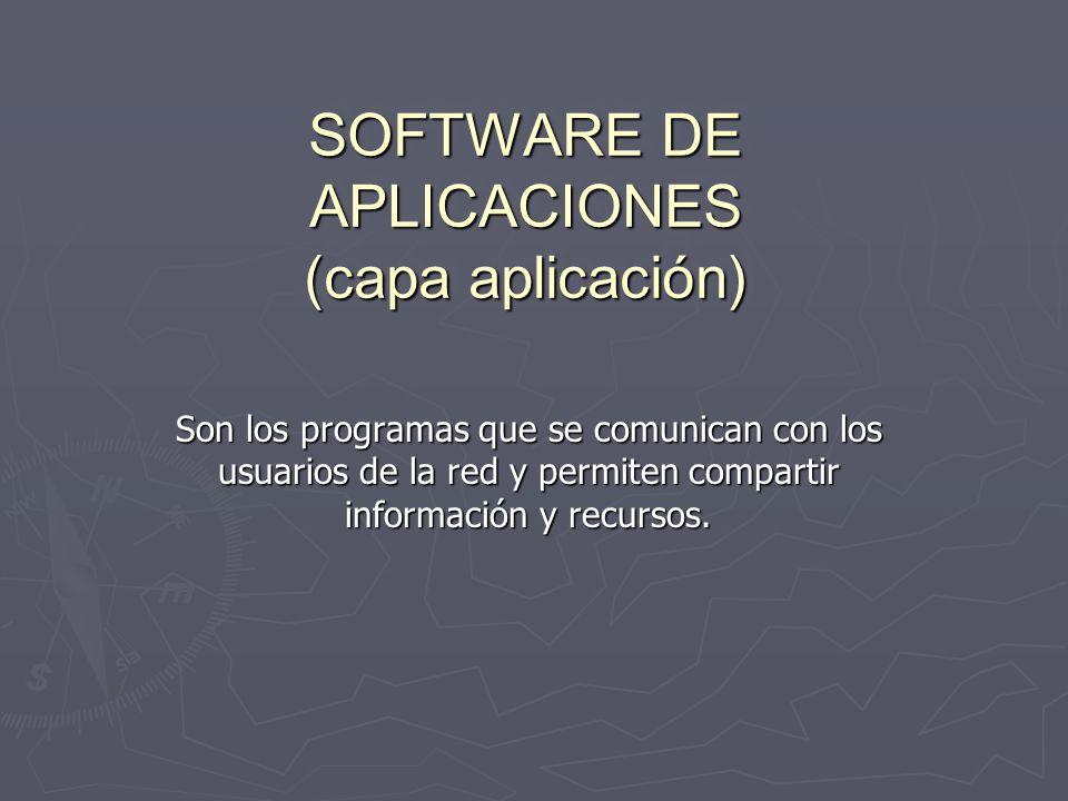 SOFTWARE DE APLICACIONES (capa aplicación) Son los programas que se comunican con los usuarios de la red y permiten compartir información y recursos.