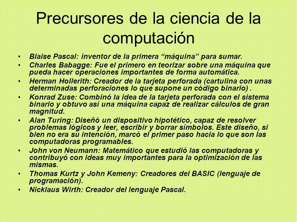 Precursores de la ciencia de la computación Blaise Pascal: inventor de la primera máquina para sumar.
