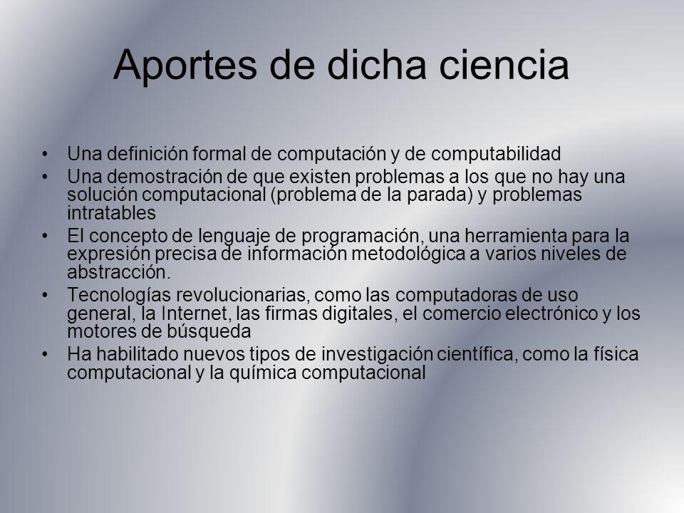 Aportes de dicha ciencia Una definición formal de computación y de computabilidad Una demostración de que existen problemas a los que no hay una soluc