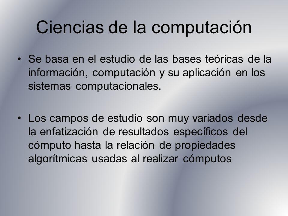 Ciencias de la computación Se basa en el estudio de las bases teóricas de la información, computación y su aplicación en los sistemas computacionales.