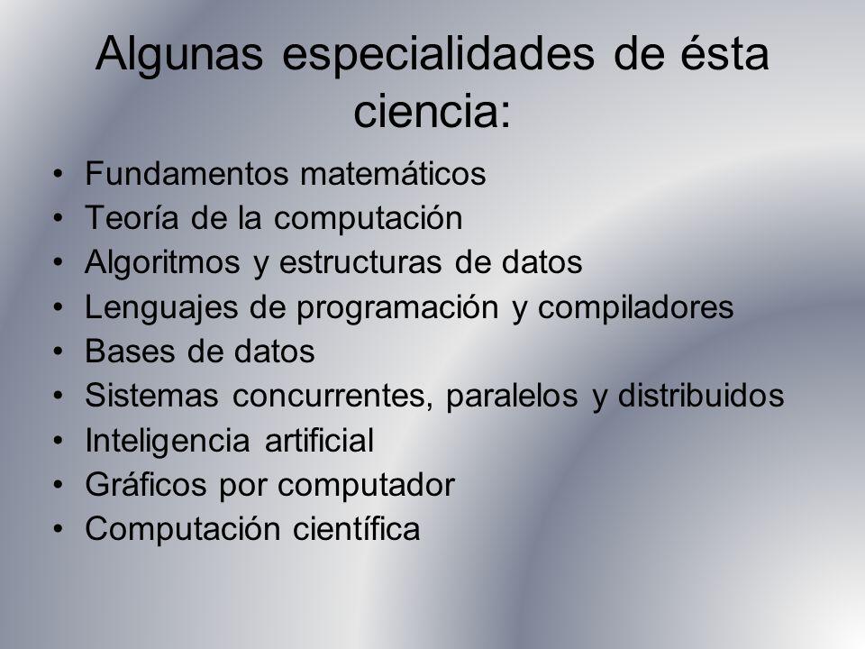 Algunas especialidades de ésta ciencia: Fundamentos matemáticos Teoría de la computación Algoritmos y estructuras de datos Lenguajes de programación y compiladores Bases de datos Sistemas concurrentes, paralelos y distribuidos Inteligencia artificial Gráficos por computador Computación científica
