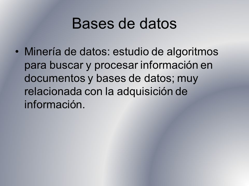 Bases de datos Minería de datos: estudio de algoritmos para buscar y procesar información en documentos y bases de datos; muy relacionada con la adquisición de información.