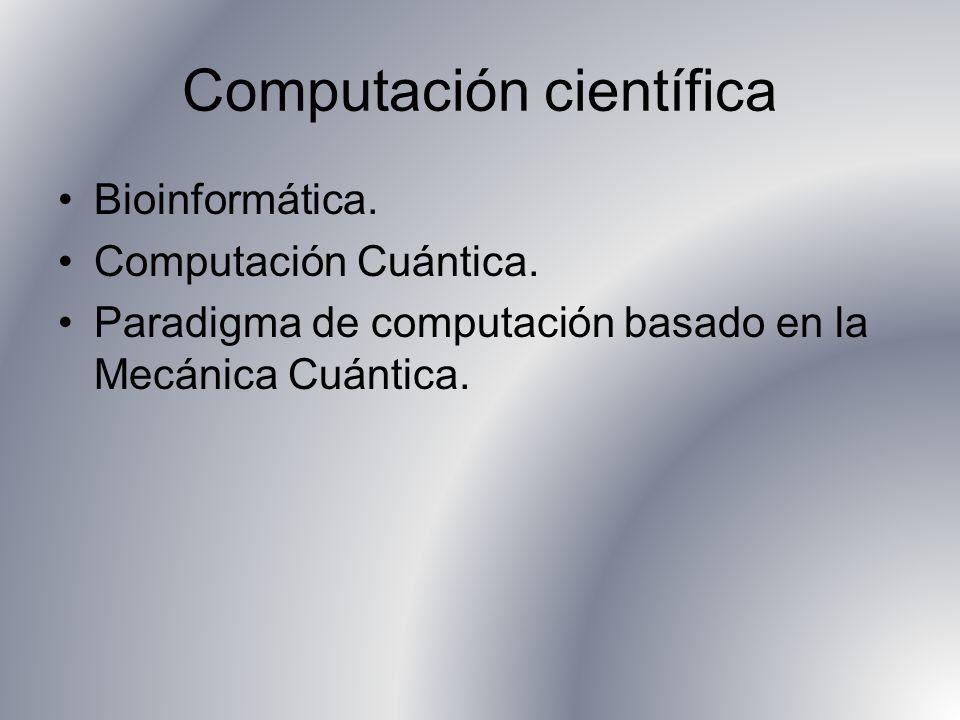 Computación científica Bioinformática. Computación Cuántica. Paradigma de computación basado en la Mecánica Cuántica.