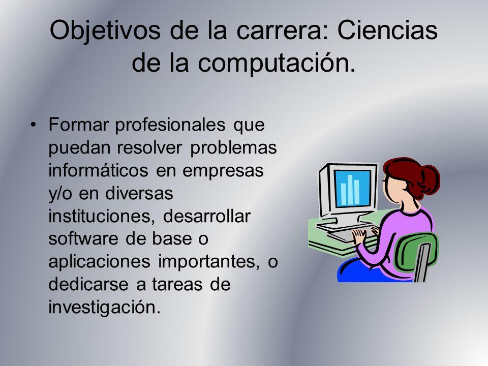 Objetivos de la carrera: Ciencias de la computación. Formar profesionales que puedan resolver problemas informáticos en empresas y/o en diversas insti
