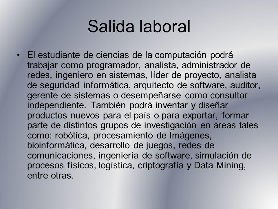 Salida laboral El estudiante de ciencias de la computación podrá trabajar como programador, analista, administrador de redes, ingeniero en sistemas, l