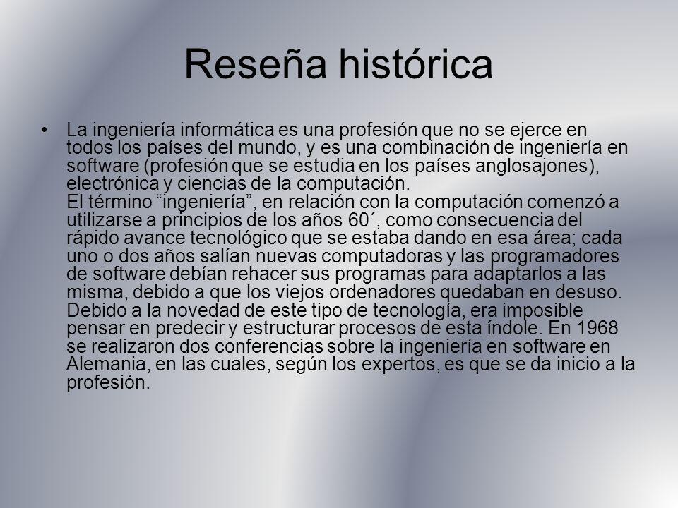 Reseña histórica La ingeniería informática es una profesión que no se ejerce en todos los países del mundo, y es una combinación de ingeniería en software (profesión que se estudia en los países anglosajones), electrónica y ciencias de la computación.