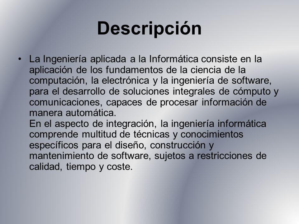 Descripción La Ingeniería aplicada a la Informática consiste en la aplicación de los fundamentos de la ciencia de la computación, la electrónica y la ingeniería de software, para el desarrollo de soluciones integrales de cómputo y comunicaciones, capaces de procesar información de manera automática.