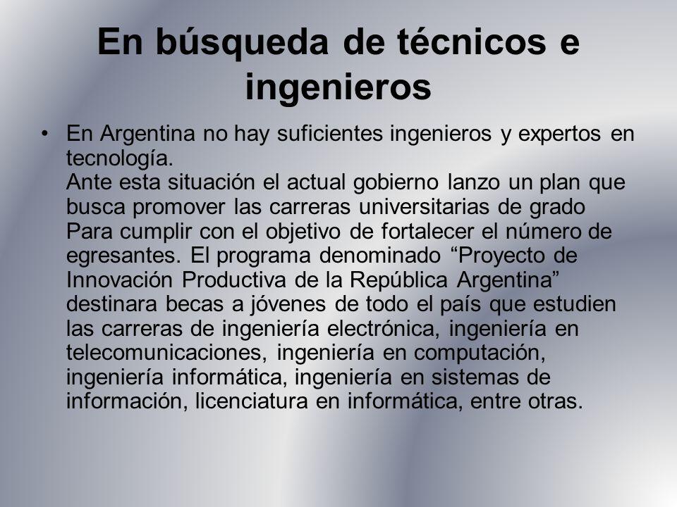 En búsqueda de técnicos e ingenieros En Argentina no hay suficientes ingenieros y expertos en tecnología. Ante esta situación el actual gobierno lanzo