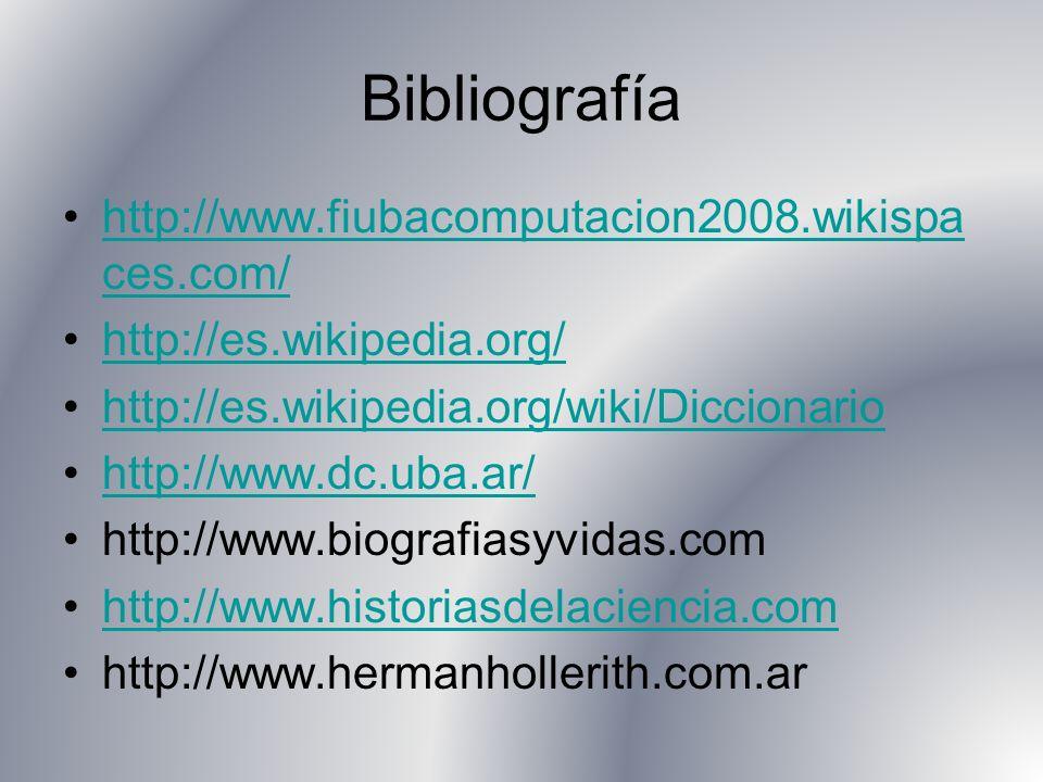 Bibliografía http://www.fiubacomputacion2008.wikispa ces.com/http://www.fiubacomputacion2008.wikispa ces.com/ http://es.wikipedia.org/ http://es.wikipedia.org/wiki/Diccionario http://www.dc.uba.ar/ http://www.biografiasyvidas.com http://www.historiasdelaciencia.com http://www.hermanhollerith.com.ar