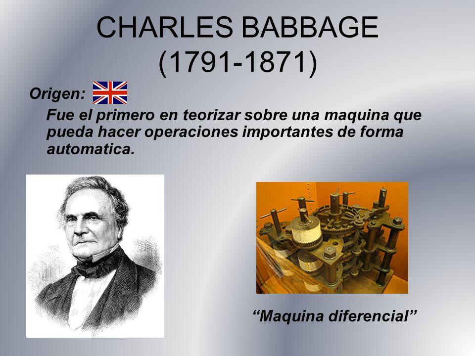 CHARLES BABBAGE (1791-1871) Origen: Fue el primero en teorizar sobre una maquina que pueda hacer operaciones importantes de forma automatica. Maquina
