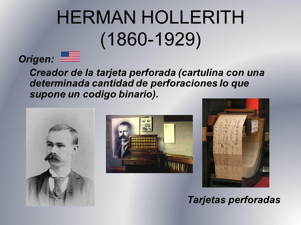 HERMAN HOLLERITH (1860-1929) Origen: Creador de la tarjeta perforada (cartulina con una determinada cantidad de perforaciones lo que supone un codigo
