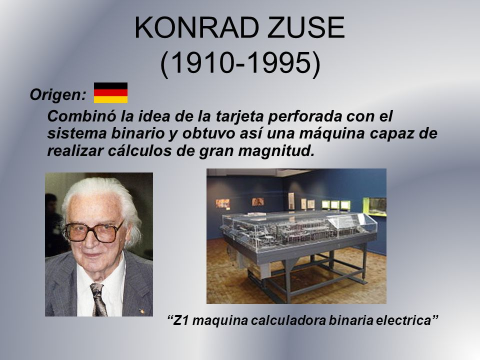 KONRAD ZUSE (1910-1995) Origen: Combinó la idea de la tarjeta perforada con el sistema binario y obtuvo así una máquina capaz de realizar cálculos de gran magnitud.