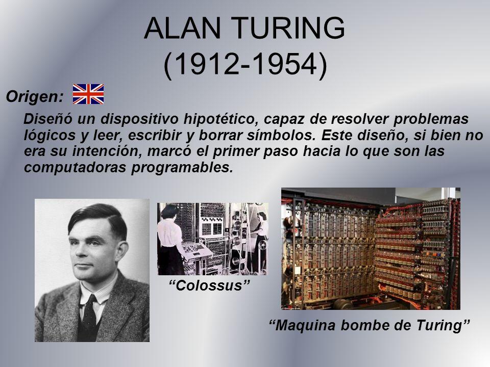 ALAN TURING (1912-1954) Origen: Diseñó un dispositivo hipotético, capaz de resolver problemas lógicos y leer, escribir y borrar símbolos. Este diseño,