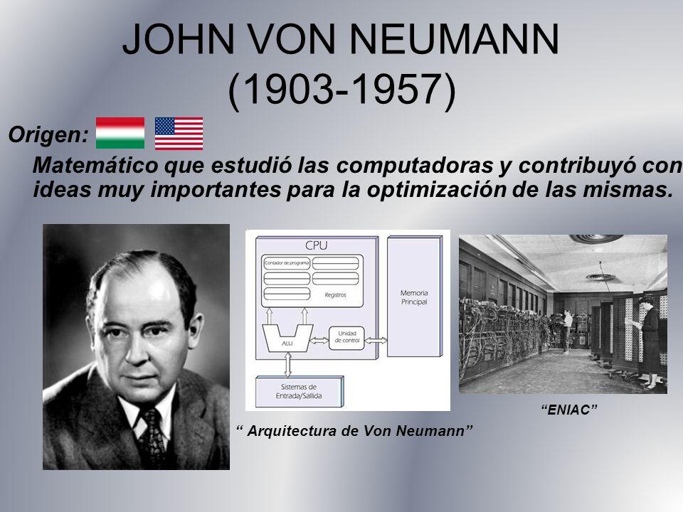 JOHN VON NEUMANN (1903-1957) Origen: Matemático que estudió las computadoras y contribuyó con ideas muy importantes para la optimización de las mismas