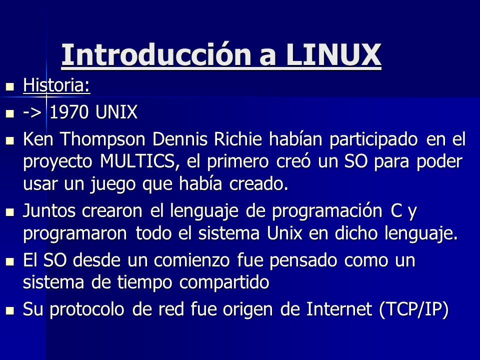 Introducción a LINUX Historia: Historia: -> 1970 UNIX -> 1970 UNIX Ken Thompson Dennis Richie habían participado en el proyecto MULTICS, el primero cr