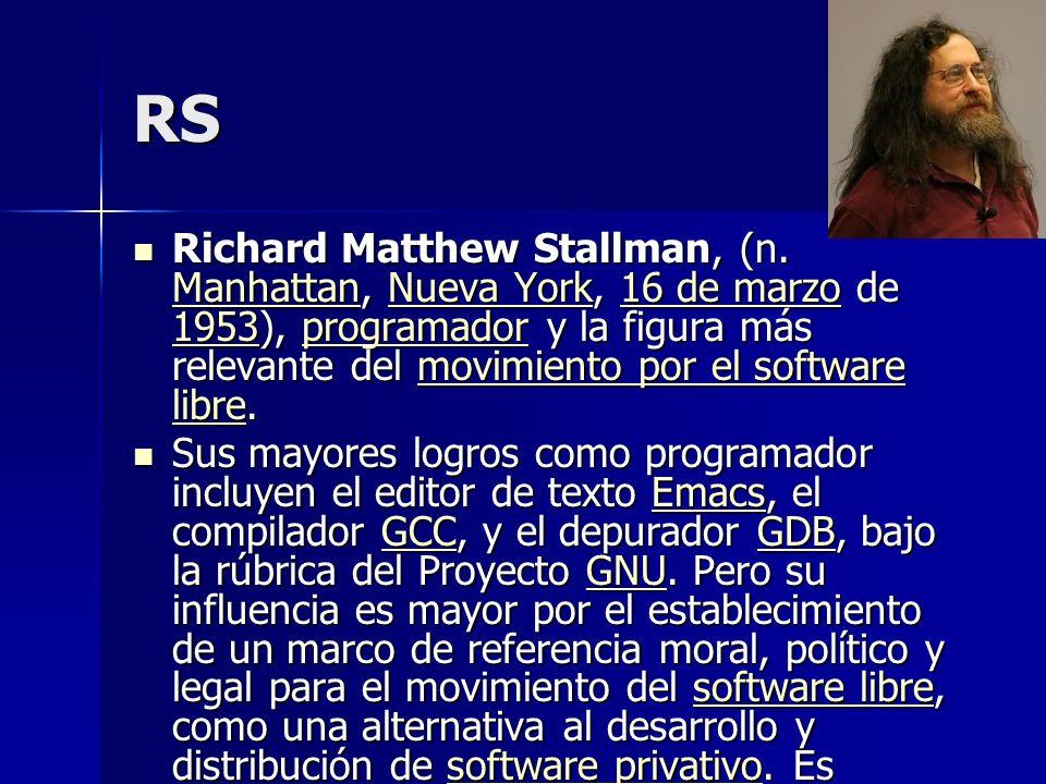 RS Richard Matthew Stallman, (n. Manhattan, Nueva York, 16 de marzo de 1953), programador y la figura más relevante del movimiento por el software lib
