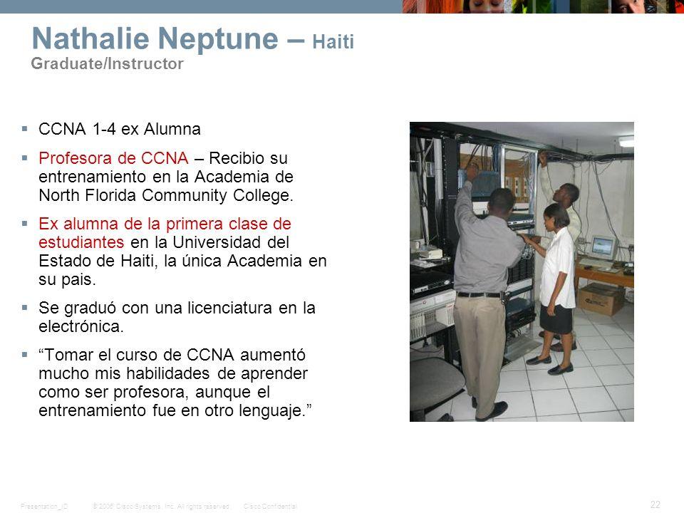 © 2006 Cisco Systems, Inc. All rights reserved.Cisco ConfidentialPresentation_ID 22 Nathalie Neptune – Haiti Graduate/Instructor CCNA 1-4 ex Alumna Pr