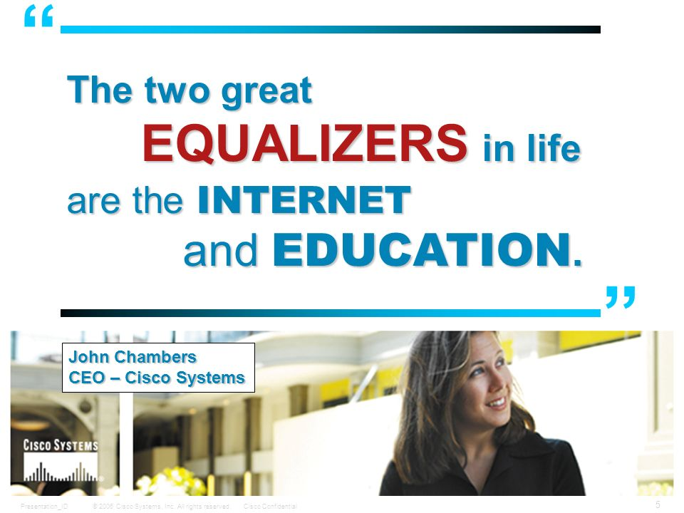 © 2006 Cisco Systems, Inc. All rights reserved.Cisco ConfidentialPresentation_ID 5 The two great EQUALIZERS in life are the INTERNET and EDUCATION. Jo