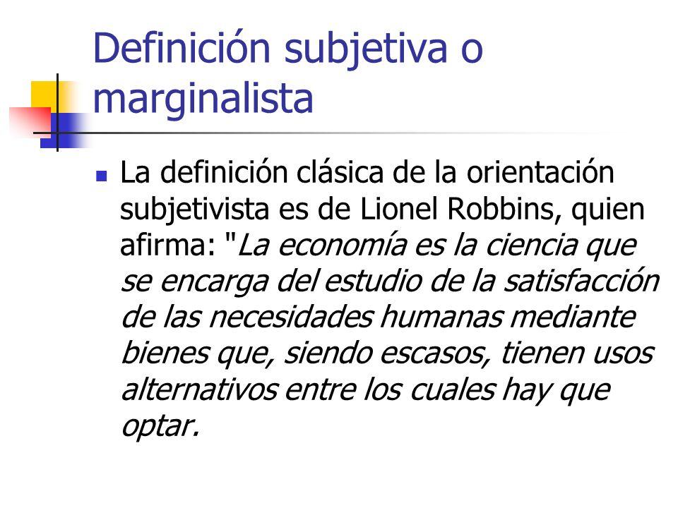 Definición subjetiva o marginalista La definición clásica de la orientación subjetivista es de Lionel Robbins, quien afirma:
