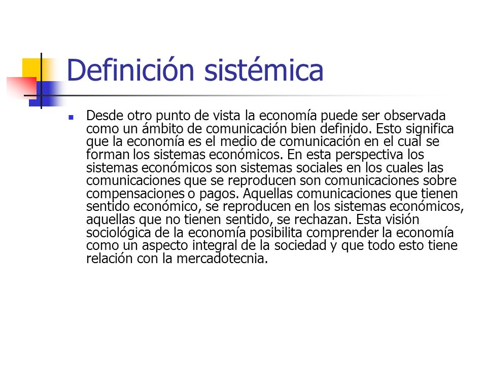 Definición sistémica Desde otro punto de vista la economía puede ser observada como un ámbito de comunicación bien definido. Esto significa que la eco