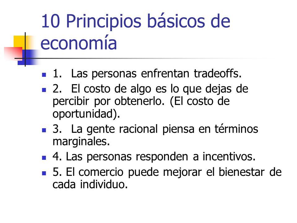 10 Principios básicos de economía 1.Las personas enfrentan tradeoffs. 2.El costo de algo es lo que dejas de percibir por obtenerlo. (El costo de oport