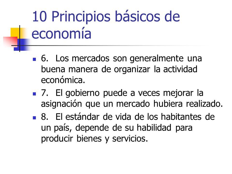 10 Principios básicos de economía 6.Los mercados son generalmente una buena manera de organizar la actividad económica. 7.El gobierno puede a veces me