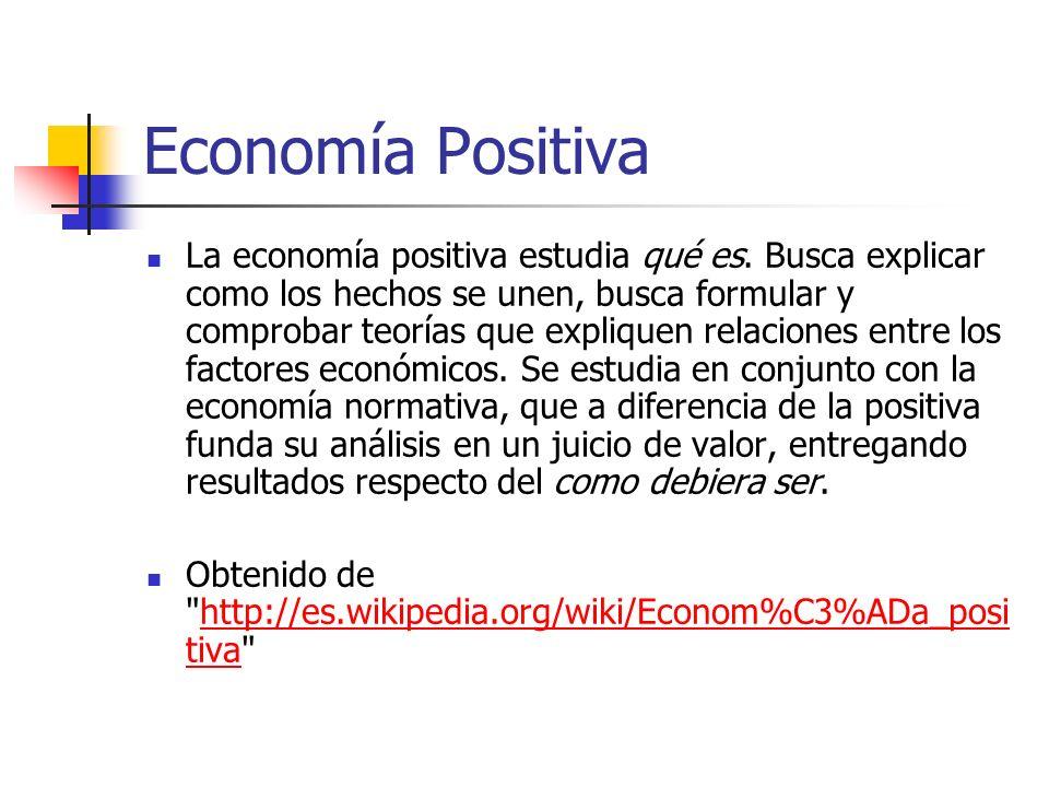 Economía Positiva La economía positiva estudia qué es. Busca explicar como los hechos se unen, busca formular y comprobar teorías que expliquen relaci