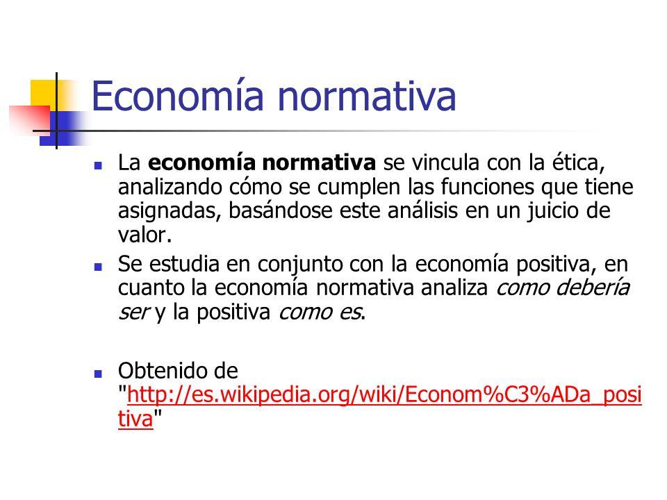Economía normativa La economía normativa se vincula con la ética, analizando cómo se cumplen las funciones que tiene asignadas, basándose este análisi
