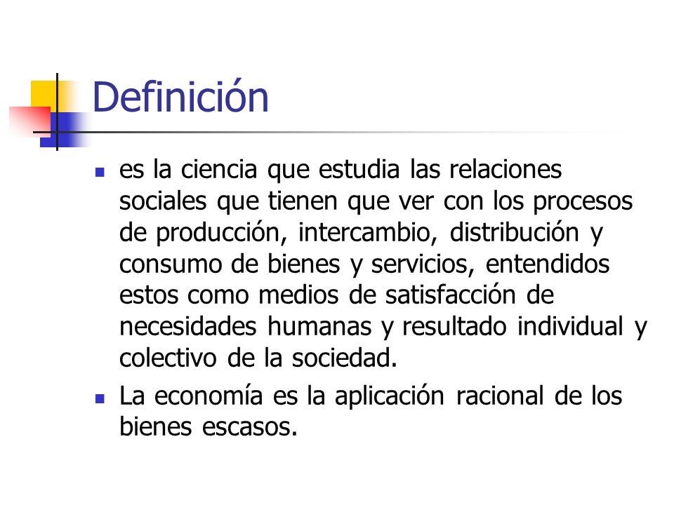 Definición es la ciencia que estudia las relaciones sociales que tienen que ver con los procesos de producción, intercambio, distribución y consumo de