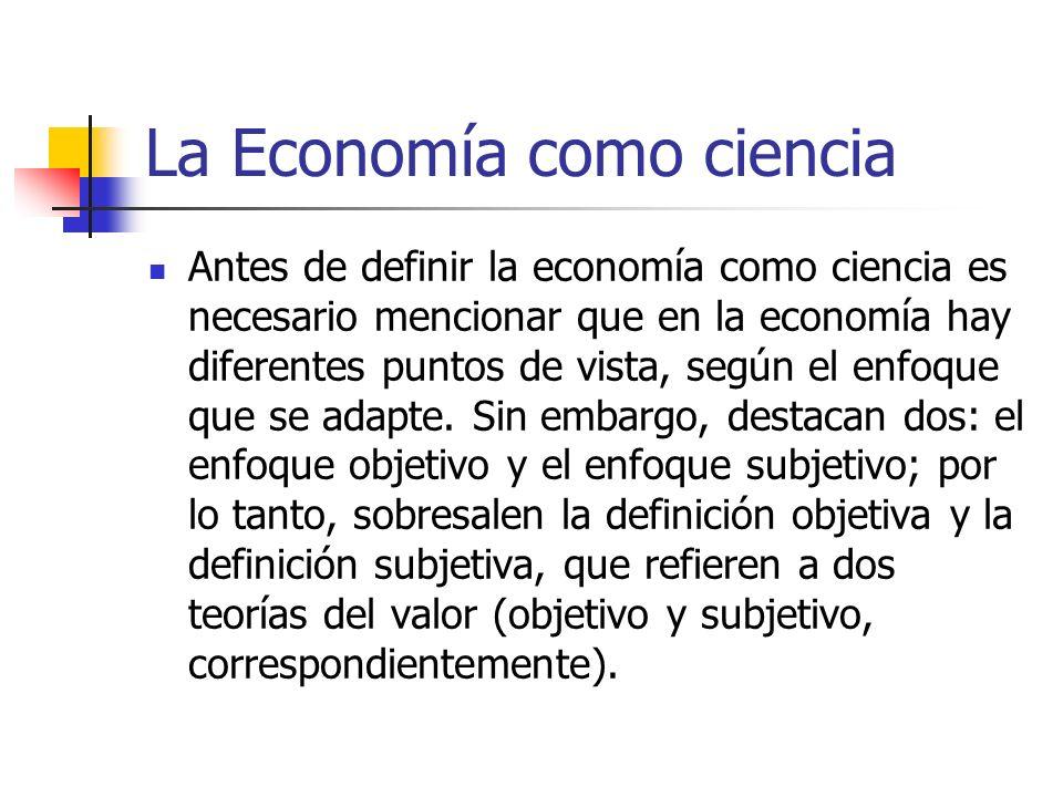 La Economía como ciencia Antes de definir la economía como ciencia es necesario mencionar que en la economía hay diferentes puntos de vista, según el