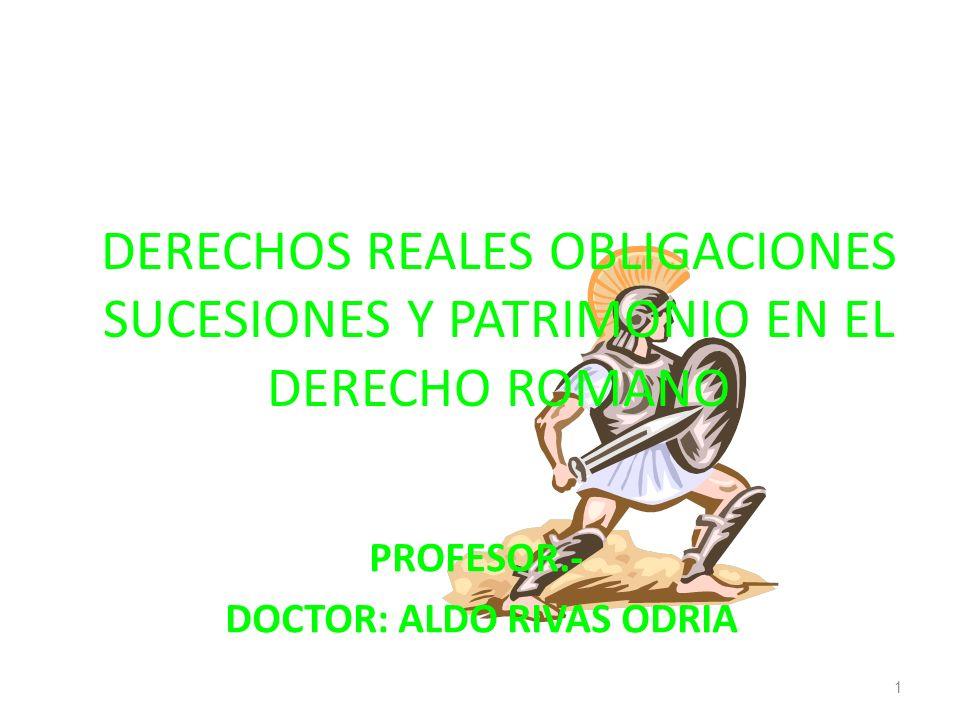 DERECHOS REALES OBLIGACIONES SUCESIONES Y PATRIMONIO EN EL DERECHO ROMANO PROFESOR.- DOCTOR: ALDO RIVAS ODRIA 1