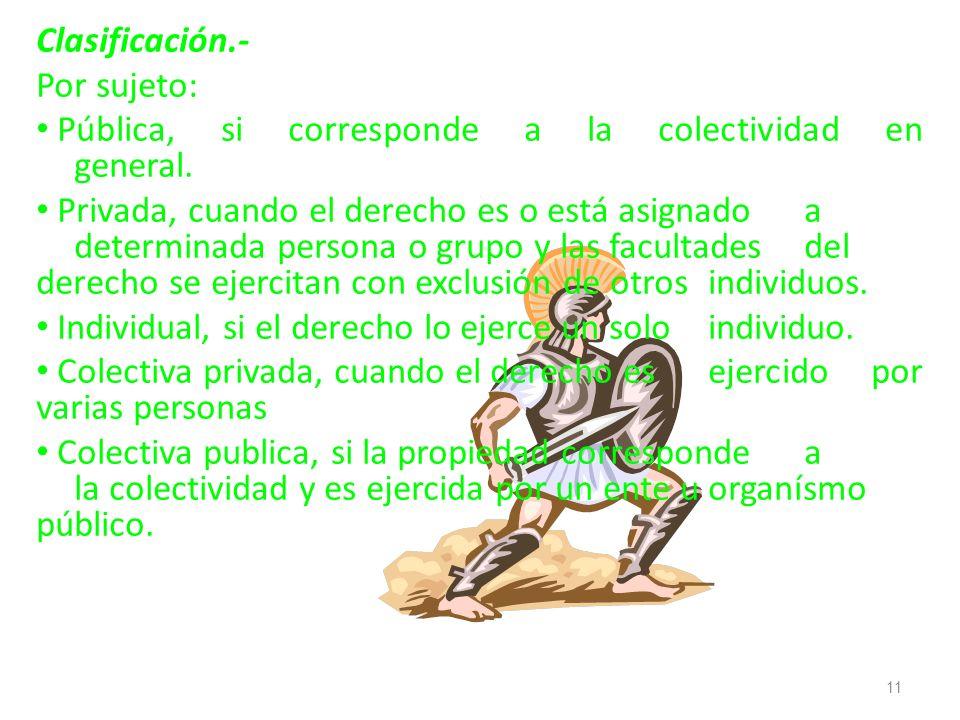 Clasificación.- Por sujeto: Pública, si corresponde a la colectividad en general. Privada, cuando el derecho es o está asignado a determinada persona