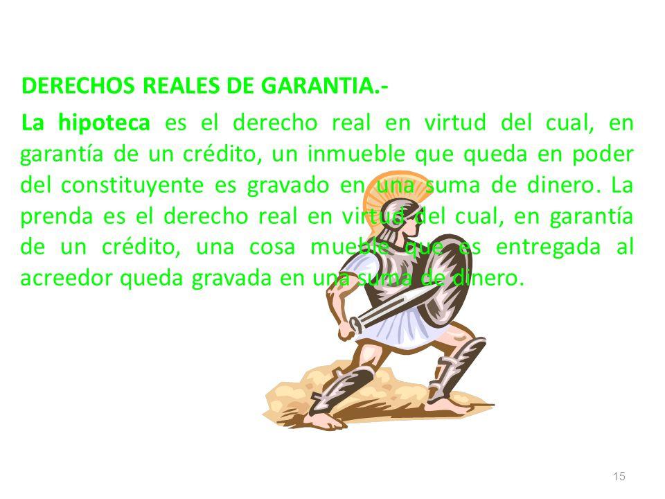 DERECHOS REALES DE GARANTIA.- La hipoteca es el derecho real en virtud del cual, en garantía de un crédito, un inmueble que queda en poder del constit