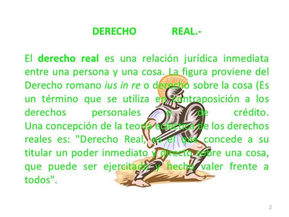 DERECHOREAL.- El derecho real es una relación jurídica inmediata entre una persona y una cosa. La figura proviene del Derecho romano ius in re o derec