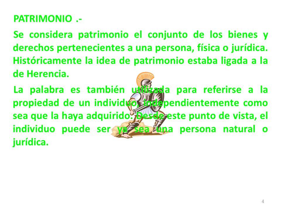 PATRIMONIO.- Se considera patrimonio el conjunto de los bienes y derechos pertenecientes a una persona, física o jurídica. Históricamente la idea de p