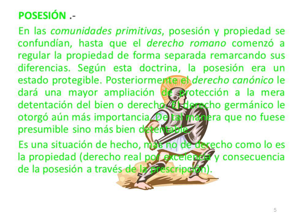 POSESIÓN.- En las comunidades primitivas, posesión y propiedad se confundían, hasta que el derecho romano comenzó a regular la propiedad de forma sepa