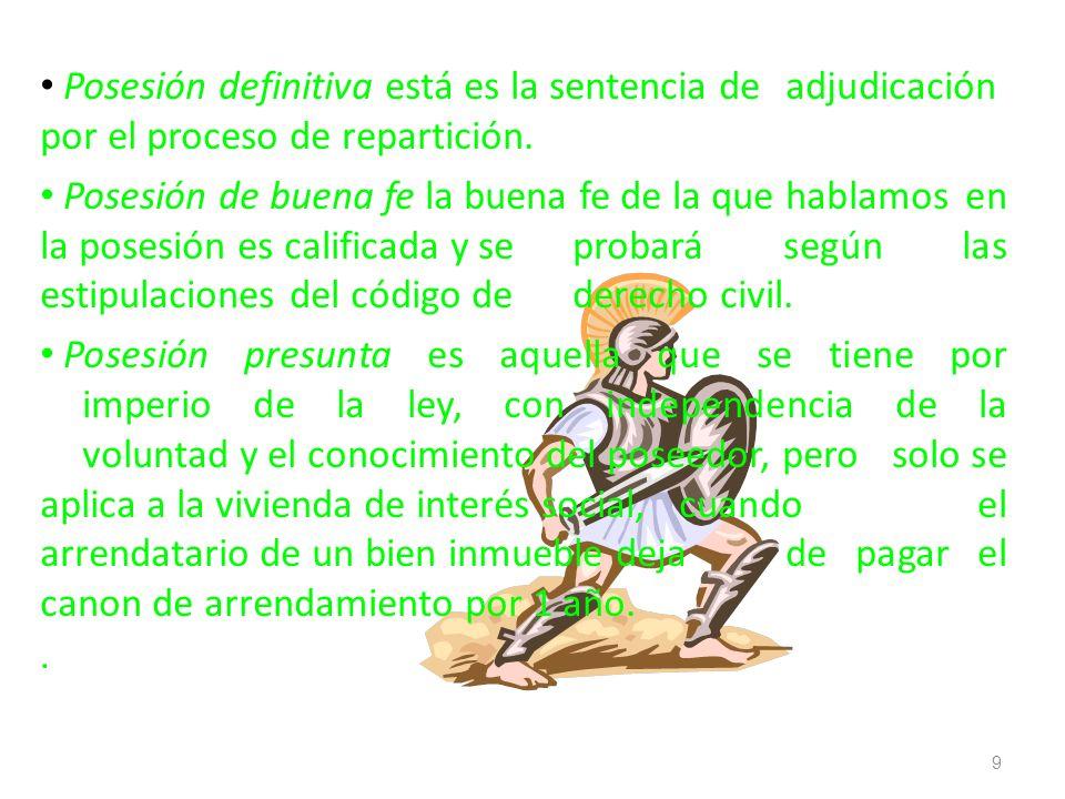 Posesión definitiva está es la sentencia de adjudicación por el proceso de repartición. Posesión de buena fe la buena fe de la que hablamos en la pose