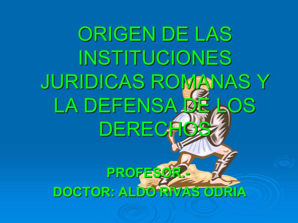 ORIGEN DE LAS INSTITUCIONES JURIDICAS ROMANAS Y LA DEFENSA DE LOS DERECHOS PROFESOR.- DOCTOR: ALDO RIVAS ODRIA DOCTOR: ALDO RIVAS ODRIA