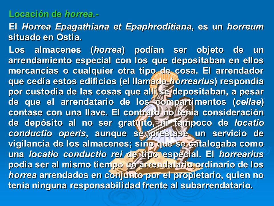 Locación de horrea.- El Horrea Epagathiana et Epaphroditiana, es un horreum situado en Ostia. Los almacenes (horrea) podían ser objeto de un arrendami
